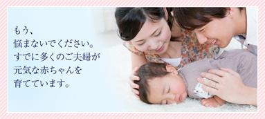 もう、悩まないでください。すでに多くのご夫婦が元気な赤ちゃんを育てています。